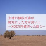 土地の値段交渉は絶対にした方が良い。〜X00万円値切った話 前半〜