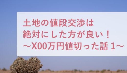 土地の値段交渉は絶対にした方が良い。〜X00万円値切った話 その1〜